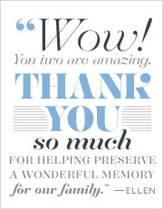 Wow! You two are amazing. Thank you so much for helping preserve a wonderful family memory. --Ellen